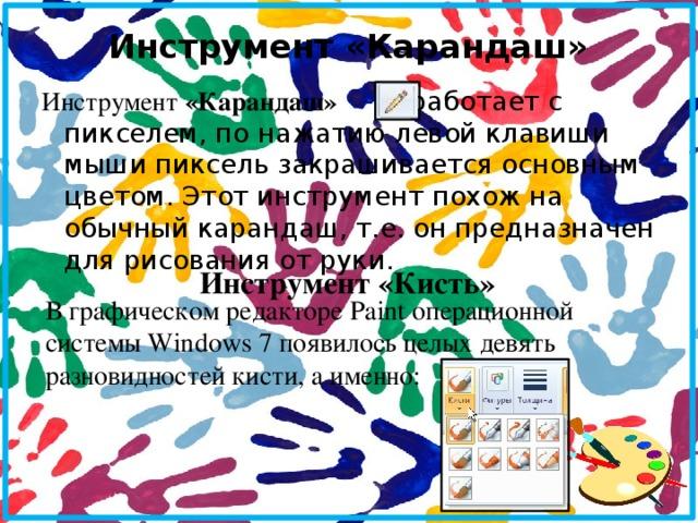 Инструмент «Карандаш»   Инструмент «Карандаш» работает с пикселем, по нажатию левой клавиши мыши пиксель закрашивается основным цветом. Этот инструмент похож на обычный карандаш, т.е. он предназначен для рисования от руки.  Инструмент «Кисть» В графическом редакторе Paint операционной системы Windows 7 появилось целых девять разновидностей кисти, а именно: