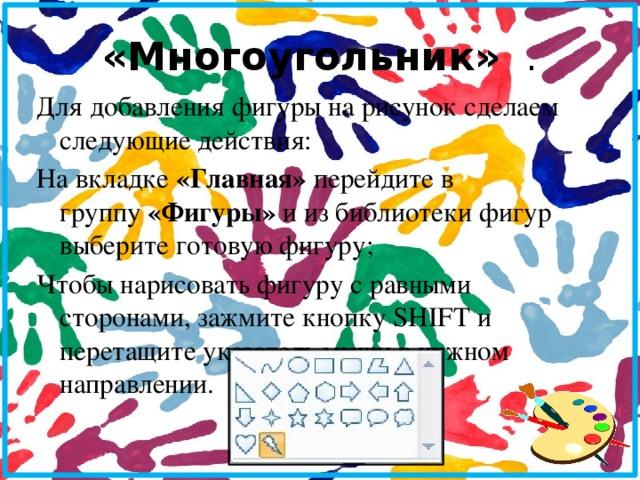 «Многоугольник» . Для добавления фигуры на рисунок сделаем следующие действия: На вкладке «Главная» перейдите в группу «Фигуры» и из библиотеки фигур выберите готовую фигуру; Чтобы нарисовать фигуру с равными сторонами, зажмите кнопку SHIFT и перетащите указатель мыши в нужном направлении.