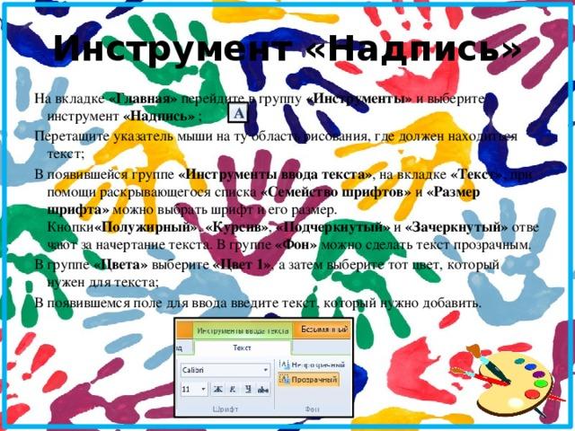 Инструмент «Надпись» На вкладке «Главная» перейдите в группу «Инструменты» и выберите инструмент «Надпись» ; Перетащите указатель мыши на ту область рисования, где должен находиться текст; В появившейся группе «Инструменты ввода текста» , на вкладке «Текст» , при помощи раскрывающегося списка «Семейство шрифтов» и «Размер шрифта» можно выбрать шрифт и его размер. Кнопки «Полужирный» , «Курсив» , «Подчеркнутый» и «Зачеркнутый» отвечают за начертание текста. В группе «Фон» можно сделать текст прозрачным. В группе «Цвета» выберите «Цвет 1» , а затем выберите тот цвет, который нужен для текста; В появившемся поле для ввода введите текст, который нужно добавить.