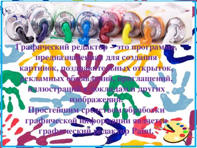 Графический редактор – это программа, предназначенная для создания картинок, поздравительных открыток, рекламных объявлений, приглашений, иллюстраций к докладам и других изображений. Простейшим средством обработки графической информации является графический редактор Paint.