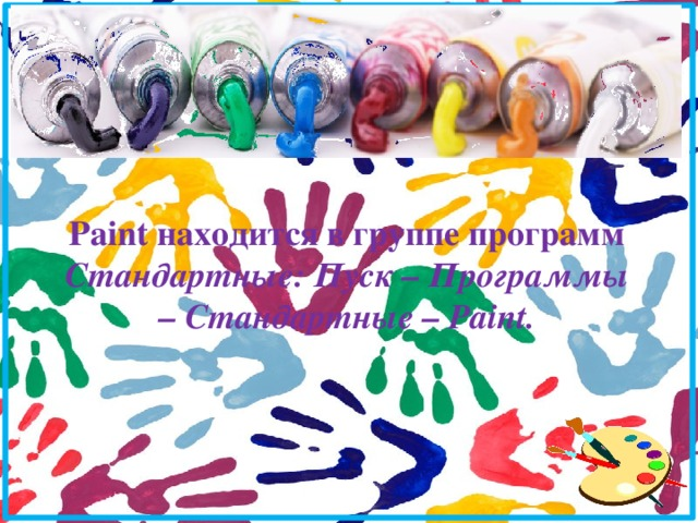 Paint находится в группе программ Стандартные: Пуск – Программы – Стандартные – Paint.
