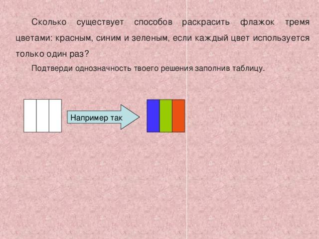 Сколько существует способов раскрасить флажок тремя цветами: красным, синим и зеленым, если каждый цвет используется только один раз? Подтверди однозначность твоего решения заполнив таблицу. Например так