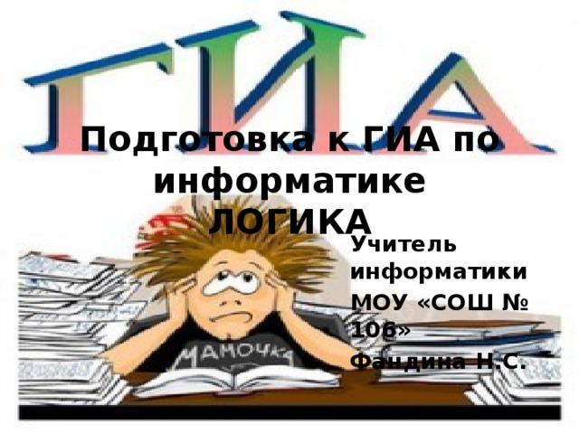 Подготовка к ГИА по информатике  ЛОГИКА Учитель информатики МОУ «СОШ № 106» Фандина Н.С.