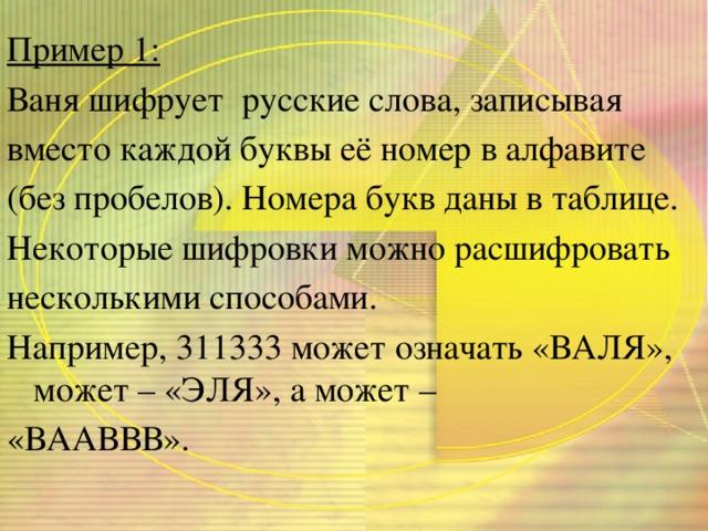 Пример 1: Ваня шифрует русские слова, записывая вместо каждой буквы её номер в алфавите (без пробелов). Номера букв даны в таблице. Некоторые шифровки можно расшифровать несколькими способами. Например, 311333 может означать «ВАЛЯ», может – «ЭЛЯ», а может – «ВААВВВ».