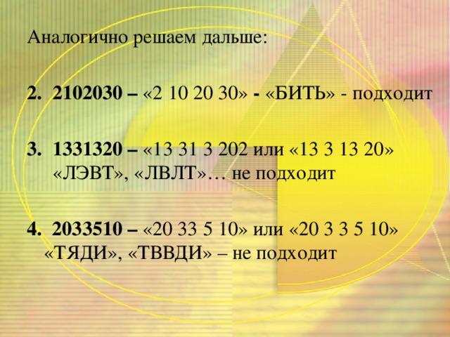 Аналогично решаем дальше: 2102030 – «2 10 20 30» - «БИТЬ» - подходит 1331320 – «13 31 3 202 или «13 3 13 20» «ЛЭВТ», «ЛВЛТ»… не подходит 4. 2033510 – «20 33 5 10» или «20 3 3 5 10» «ТЯДИ», «ТВВДИ» – не подходит