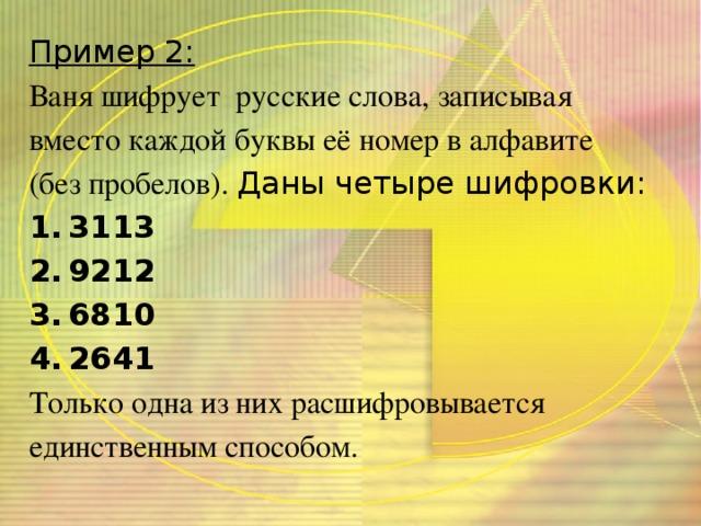 Пример 2: Ваня шифрует русские слова, записывая вместо каждой буквы её номер в алфавите (без пробелов). Даны четыре шифровки: 3113 9212 6810 2641 Только одна из них расшифровывается единственным способом.