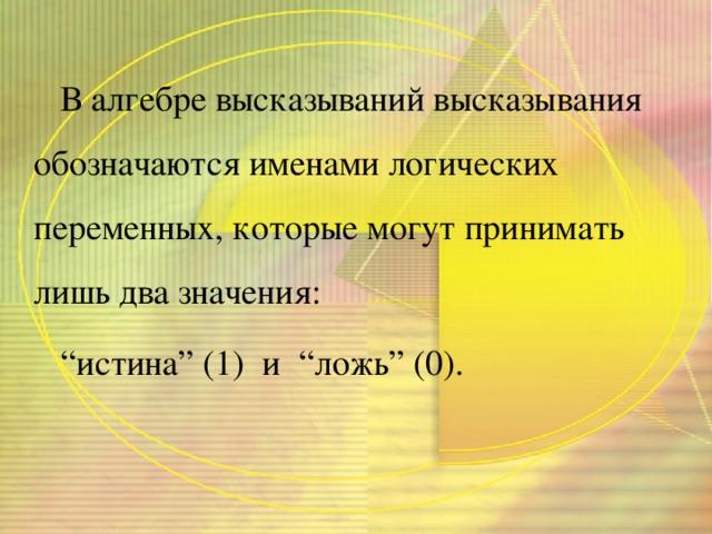 """В алгебре высказываний высказывания обозначаются именами логических переменных, которые могут принимать лишь два значения: """" истина"""" (1) и """"ложь"""" (0)."""