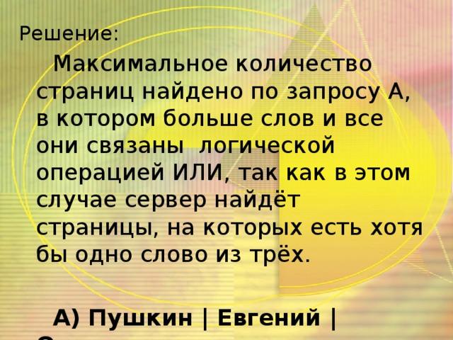 Решение: Максимальное количество страниц найдено по запросу А, в котором больше слов и все они связаны логической операцией ИЛИ, так как в этом случае сервер найдёт страницы, на которых есть хотя бы одно слово из трёх.  А) Пушкин   Евгений   Онегин