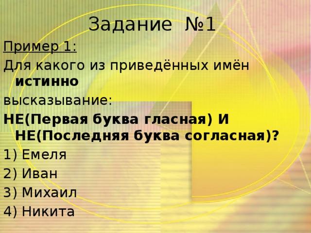 Задание №1 Пример 1: Для какого из приведённых имён истинно высказывание: НЕ(Первая буква гласная) И НЕ(Последняя буква согласная)? 1) Емеля 2) Иван 3) Михаил 4) Никита