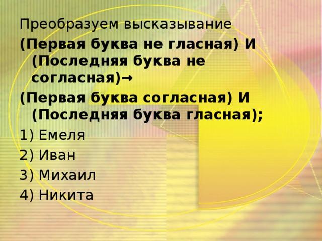 Преобразуем высказывание (Первая буква не гласная) И (Последняя буква не согласная)→ (Первая буква согласная) И (Последняя буква гласная); 1) Емеля 2) Иван 3) Михаил 4) Никита