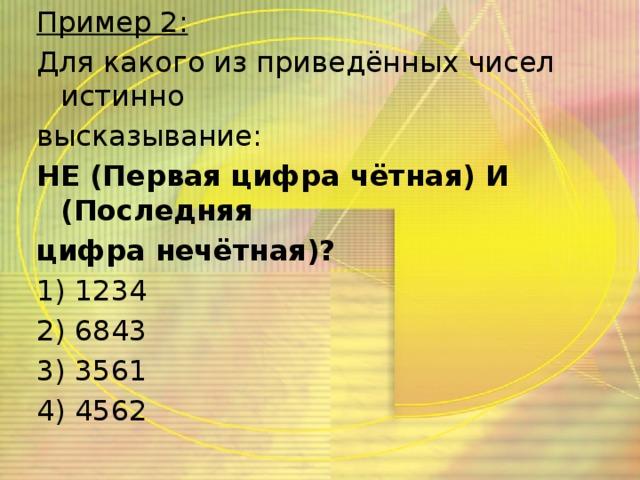 Пример 2: Для какого из приведённых чисел истинно высказывание: НЕ (Первая цифра чётная) И (Последняя цифра нечётная)? 1) 1234 2) 6843 3) 3561 4) 4562