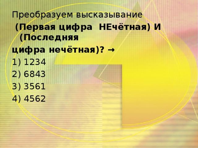 Преобразуем высказывание  (Первая цифра НЕчётная) И (Последняя цифра нечётная)? → 1) 1234 2) 6843 3) 3561 4) 4562