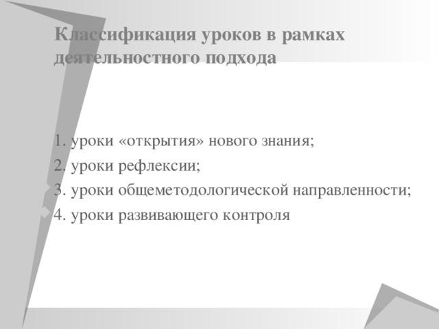 Классификация уроков в рамках деятельностного подхода   1. уроки «открытия» нового знания; 2. уроки рефлексии; 3. уроки общеметодологической направленности; 4. уроки развивающего контроля