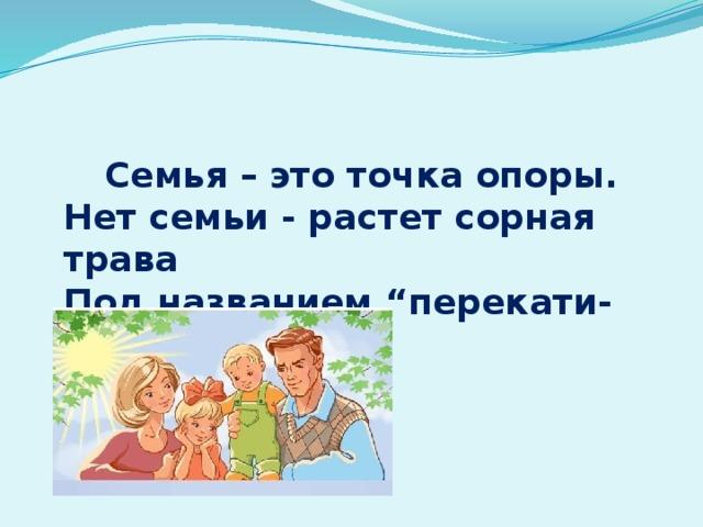 """Семья – это точка опоры.  Нет семьи - растет сорная трава  Под названием """"перекати-поле"""".  Виктор Розов"""