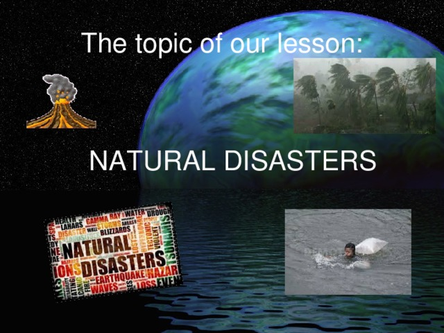 The topic of our lesson: NATURAL DISASTERS