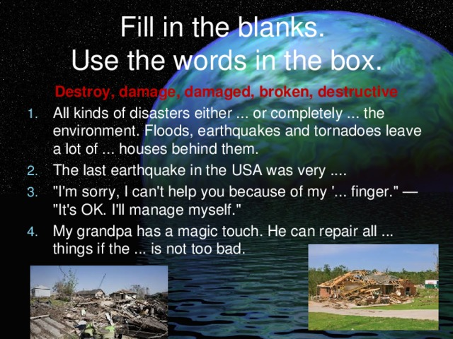Fill in the blanks.  Use the words in the box. Destroy, damage, damaged, broken, destructive