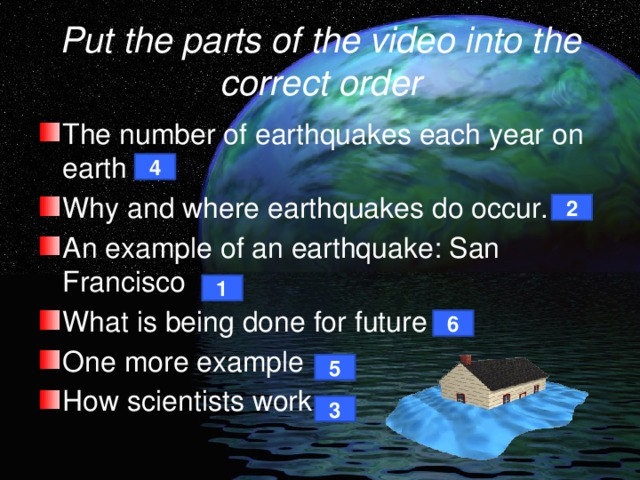 Put the parts of the video into the correct order The number of earthquakes each year on earth Why and where earthquakes do occur. An example of an earthquake: San Francisco What is being done for future One more example How scientists work 4 2 1 6 5 3