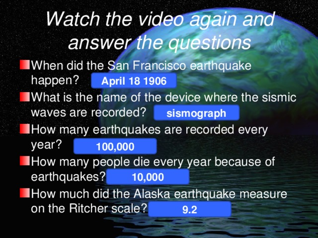 Watch the video again and answer the questions When did the San Francisco earthquake happen? What is the name of the device where the sismic waves are recorded? How many earthquakes are recorded every year? How many people die every year because of earthquakes? How much did the Alaska earthquake measure on the Ritcher scale? April 18 1906 sismograph 100,000 10,000 9.2