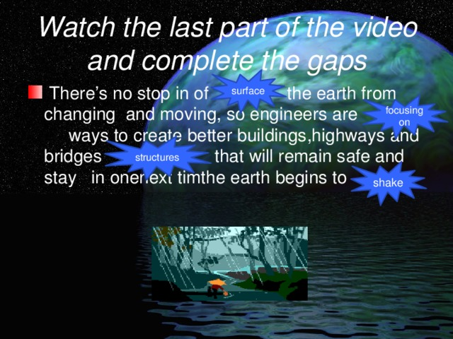 Watch the last part of the video and complete the gaps surface  There's no stop in of the earth from changing and moving, so engineers are ways to create better buildings,highways and bridges that will remain safe and stay in onenext timthe earth begins to focusing on structures shake