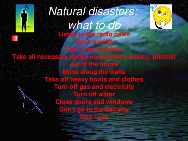 Natural disasters:  what to do Listen to the radio news Don't use lift Don't use matches Take all necessary things (documents, money, photos) out of the house Move along the walls Take off heavy boots and clothes Turn off gas and electricity Turn off water Close doors and windows Don't go to the balcony Don't run