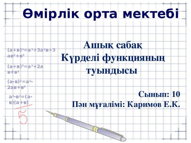 Өмірлік орта мектебі Ашық сабақ Күрделі функцияның туындысы  Сынып: 10 Пән мұғалімі: Каримов Е.К. (a+в) 3 =a 3 +3a 2 в+3aв 2 +в 3 (a+в) 2 =a 2 +2aв+в 2 (a-в) 2 =a 2 -2aв+в 2 a 2 -в 2 =(a-в)(a+в)