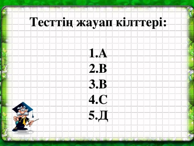 Тесттің жауап кілттері:  1.А 2.В 3.В 4.С 5.Д