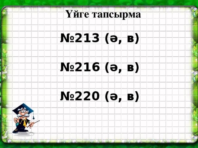 Үйге тапсырма № 213 (ә, в)  № 216 (ә, в)  № 220 (ә, в)