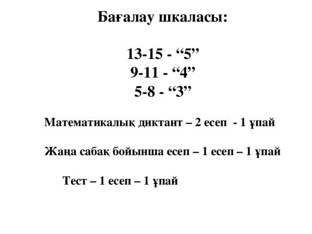 """Бағалау шкаласы:  13-15 - """"5"""" 9-11 - """"4"""" 5-8 - """"3""""   Математикалық диктант – 2 есеп - 1 ұпай     Жаңа сабақ бойынша есеп – 1 есеп – 1 ұпай     Тест – 1 есеп – 1 ұпай"""
