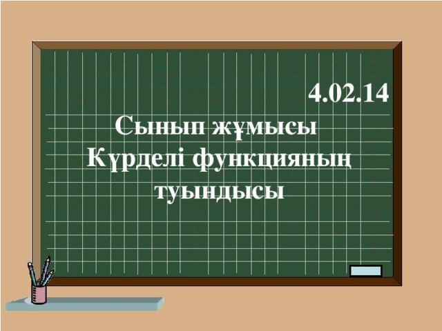 4.02.14 Сынып жұмысы Күрделі функцияның туындысы