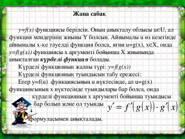 Жаңа сабақ  y=f(x) функциясы берілсін. Оның анықталу облысы uϵU, ал функция мәндерінің жиыны Ү болсын. Айнымалы u өз кезегінде айнымалы х-ке тәуелді функция болса, яғни u=g(x), xϵX, онда y=f(g(x)) функциясы x аргументі бойынша X жиынында анықталған күрделі функция болады.  Күрделі функцияның жалпы түрі: y=f(g(x))  Күрделі функцияның туындысын табу ережесі:  Егер y=f(u) функциясының u нүктесінде, ал u=g(x) функциясының х нүктесінде туындылары бар болса, онда  күрделі функцияның х аргументі бойынша туындысы  бар болып және ол туынды   формуласымен анықталады.