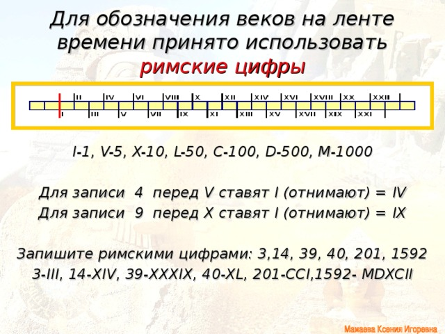 Для обозначения веков на ленте времени принято использовать римские цифры I-1, V-5, X-10, L-50, C-100, D-500, M-1000  Для записи 4 перед V ставят I (отнимают) = IV Для записи 9 перед X ставят I (отнимают) = IX  Запишите римскими цифрами: 3,14, 39, 40, 201, 1592 3- III ,  14- XIV ,  39- XXXIX ,  40- XL , 201- CCI ,1592- MDXCII