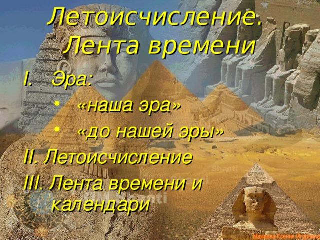 Летоисчисление.  Лента времени Эра: «наша эра» «до нашей эры» «наша эра» «до нашей эры» «наша эра» «до нашей эры» II. Летоисчисление III. Лента времени и календари