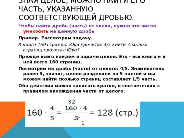 Зная целое, можно найти его часть, указанную соответствующей дробью.   Чтобы найти дробь (часть) от числа, нужно это число умножить на данную дробь Пример. Рассмотрим задачу. В книге 160 страниц. Юра прочитал 4/5 книги. Сколько страниц прочитал Юра? Прежде всего найдём в задаче целое. Это - вся книга и в ней всего 160 страниц. Посмотрим на дробь (часть) от целого: 4/5. Знаменатель равен 5, значит, целое разделили на 5 частей и мы можем найти сколько страниц составляет 1/5 часть. Оба действия можно записать кратко, в соответствии с правилом нахождения части от целого.