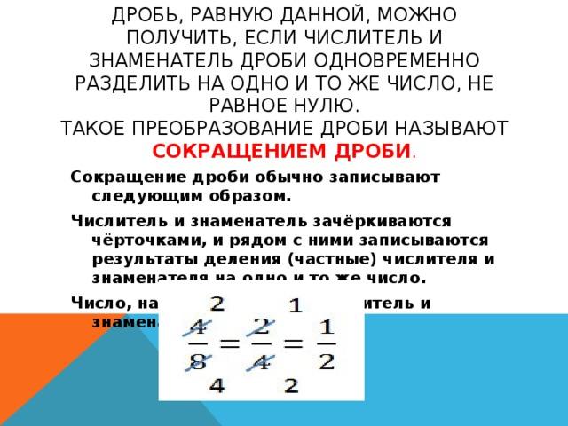 Дробь, равную данной, можно получить, если числитель и знаменатель дроби одновременно разделить на одно и то же число, не равное нулю.  Такое преобразование дроби называют сокращением дроби . Сокращение дроби обычно записывают следующим образом. Числитель и знаменатель зачёркиваются чёрточками, и рядом с ними записываются результаты деления (частные) числителя и знаменателя на одно и то же число. Число, на которое делили числитель и знаменатель, держим в уме.