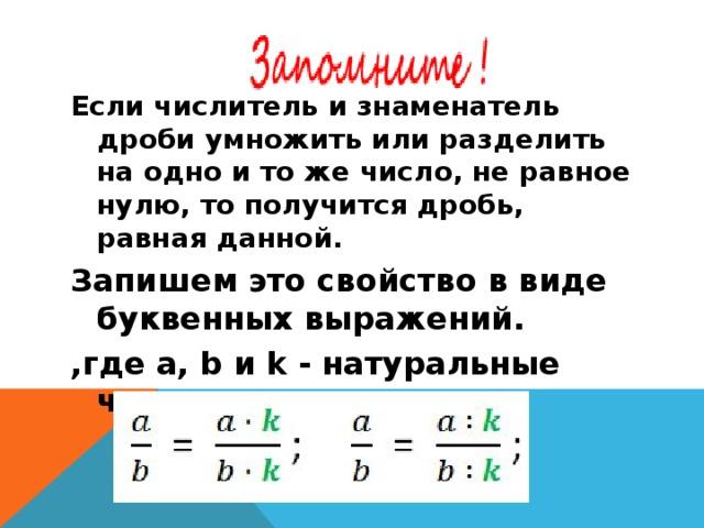 Если числитель и знаменатель дроби умножить или разделить на одно и то же число, не равное нулю, то получится дробь, равная данной. Запишем это свойство в виде буквенных выражений. ,где a, b и k - натуральные числа.