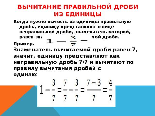 Вычитание правильной дроби из единицы   Когда нужно вычесть из единицы правильную дробь, единицу представляют в виде неправильной дроби, знаменатель которой, равен знаменателю вычитаемой дроби. Пример.  Знаменатель вычитаемой дроби равен 7, значит, единицу представляют как неправильную дробь 7/7 и вычитают по правилу вычитания дробей с одинаковыми знаменателями.