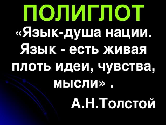 « Язык-душа нации. Язык - есть живая плоть идеи, чувства, мысли» . А.Н.Толстой