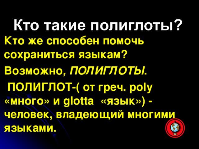 Кто же способен помочь сохраниться языкам? Возможно , ПОЛИГЛОТЫ .  ПОЛИГЛОТ-( от греч. р oly «много» и glotta «язык») - человек, владеющий многими языками.