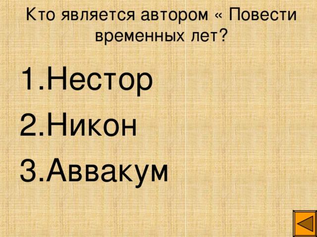 Кто является автором « Повести временных лет? 1.Нестор 2.Никон 3.Аввакум