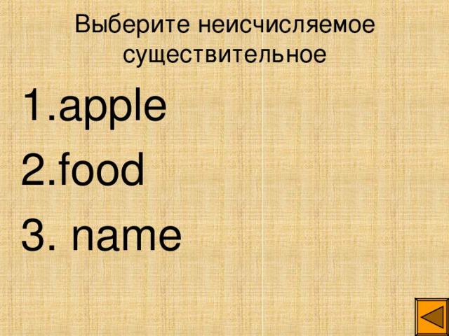 Выберите неисчисляемое существительное 1. apple 2. food 3. name