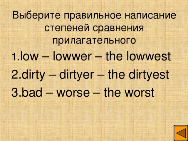 Выберите правильное написание степеней сравнения прилагательного 1. low – lowwer – the lowwest 2. dirty – dirtyer – the dirtyest 3. bad – worse – the worst