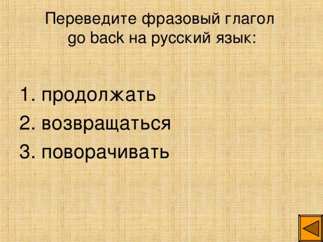 Переведите фразовый глагол  go back на русский язык: 1. продолжать 2. возвращаться 3. поворачивать