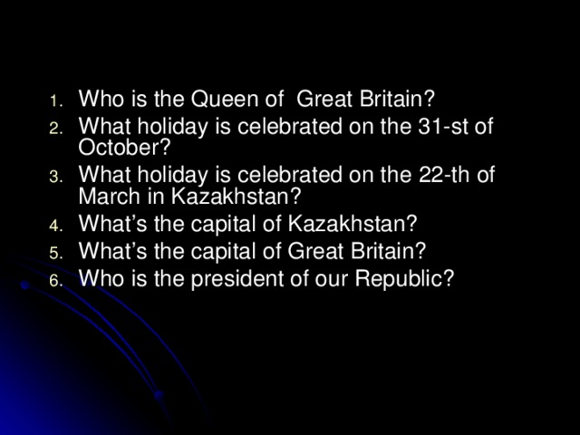 Who is the Queen of Great Britain? What holiday is celebrated on the 31-st of October? What holiday is celebrated on the 22 -th of March  in Kazakhstan? What's the capital of Kazakhstan? What's the capital of Great Britain? Who is the president of our Republic?