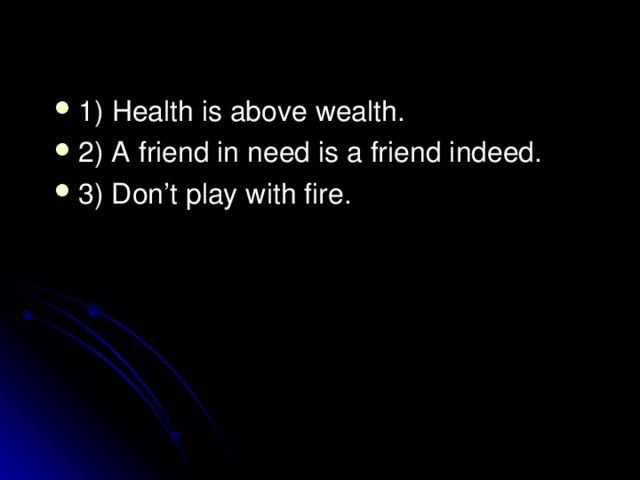 1) Health is above wealth. 2) A friend in need is a friend indeed. 3) Don't play with fire.