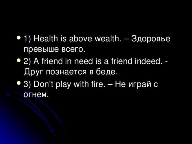 1) Health is above wealth. – Здоровье превыше всего . 2) A friend in need is a friend indeed. - Друг познается в беде . 3) Don't play with fire. – Не играй с огнем .