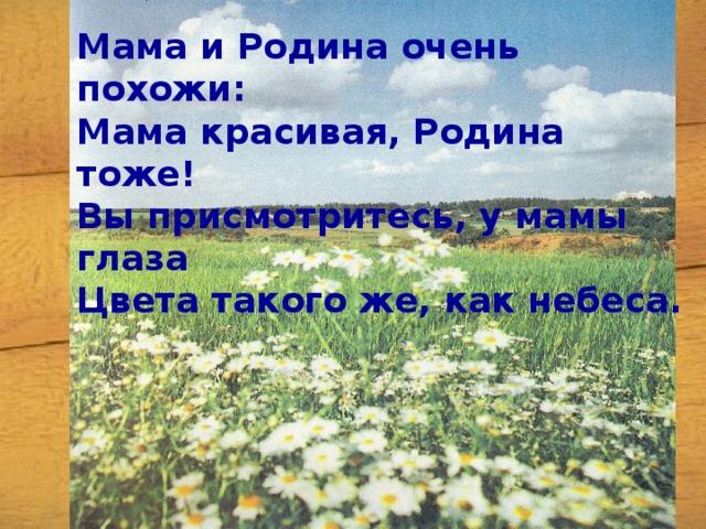 Мама и Родина очень похожи: Мама красивая, Родина тоже! Вы присмотритесь, у мамы глаза Цвета такого же, как небеса.