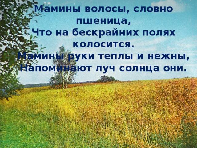 Мамины волосы, словно пшеница, Что на бескрайних полях колосится. Мамины руки теплы и нежны, Напоминают луч солнца они.
