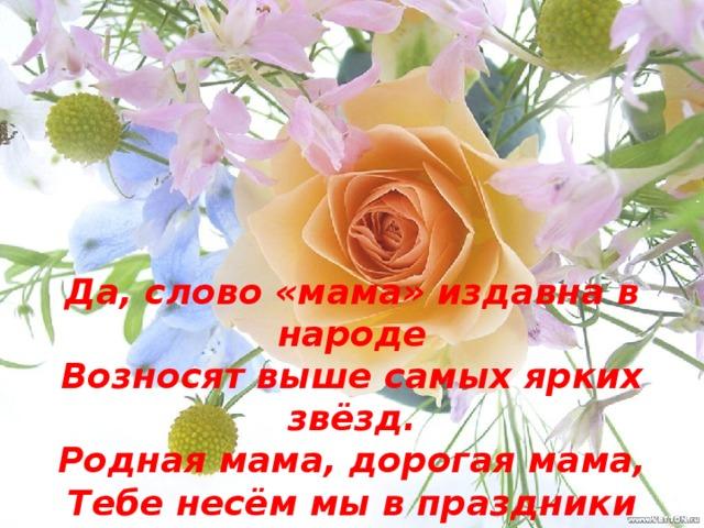 Да, слово «мама» издавна в народе Возносят выше самых ярких звёзд. Родная мама, дорогая мама, Тебе несём мы в праздники цветы, И в городе, и в малой деревеньке Всего дороже ты нам, только ты.