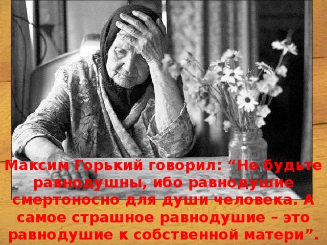 """Максим Горький говорил: """"Не будьте равнодушны, ибо равнодушие смертоноснодля души человека. А самое страшное равнодушие – это равнодушие к собственной матери""""."""