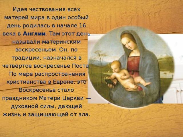 Идея чествования всех матерей мира водин особый день родилась в начале 16 века в Англии . Там этот день называли материнским воскресеньем. Он, по традиции, назначался в четвертое воскресенье Поста. Помере распространения христианства вЕвропе, это Воскресенье стало праздником Матери Церкви— духовной силы, дающей жизнь изащищающей отзла.